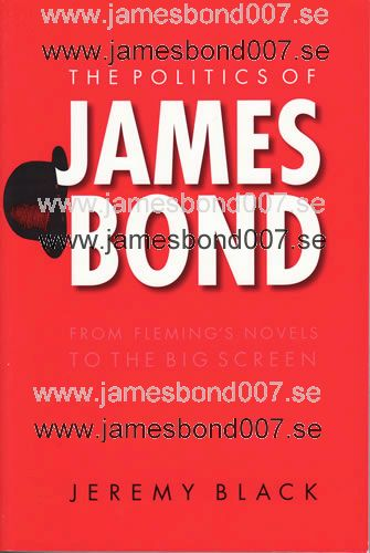 The Politics of James Bond - From Fleming's Novels to the Big Screen Jeremy Black